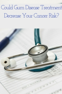 Can Gum Disease Treatment Decrease Your Cancer Risk?