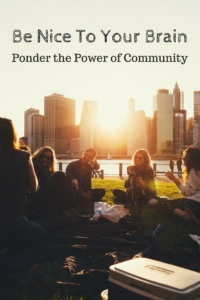 Be Nice To Your Brain: Ponder the Power of Community