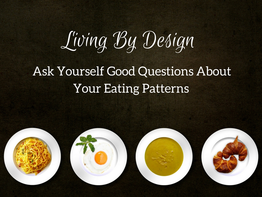Living By Design Ask Yourself Good Questions About Your